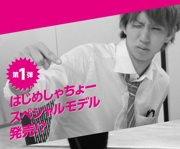 第1弾はじめしゃちょースペシャルモデル発売!?