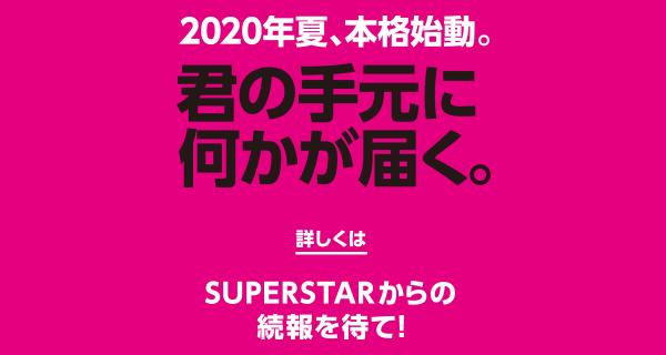 2020年夏、本格始動。君の手元に何かが届く。詳しくはSUPERSTARからの続報を待て!