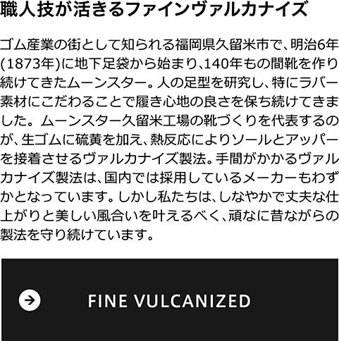 職人技が活きるファインヴァルカナイズ ゴム産業の街として知られる福岡県久留米市で、明治6年(1873年)に地下足袋から始まり、140年もの間靴を作り続けてきたムーンスター。 人の足型を研究し、特にラバー素材にこだわることで履き心地の良さを保ち続けてきました。ムーンスター久留米工場の靴づくりを代表するのが、生ゴムに硫黄を加え、熱反応によりソールとアッパーを接着させるヴァルカナイズ製法。手間がかかるヴァルカナイズ製法は、国内では採用しているメーカーもわずかとなっています。しかし私たちは、しなやかで丈夫な仕上がりと美しい風合いを叶えるべく、頑なに昔ながらの製法を守り続けています。
